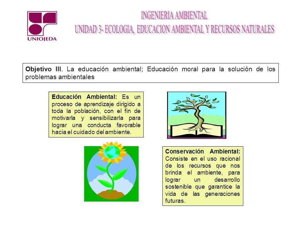 Objetivo III. La educación ambiental; Educación moral para la solución de los problemas ambientales Educación Ambiental: Es un proceso de aprendizaje