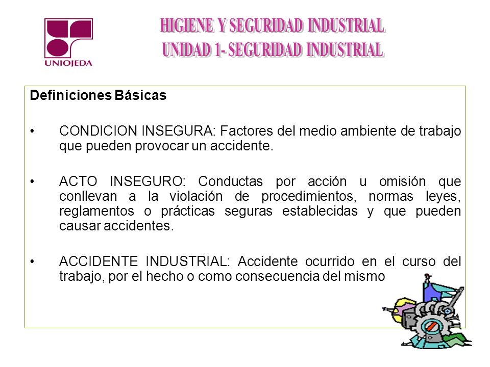 CONDICION INSEGURA: Factores del medio ambiente de trabajo que pueden provocar un accidente. ACTO INSEGURO: Conductas por acción u omisión que conllev