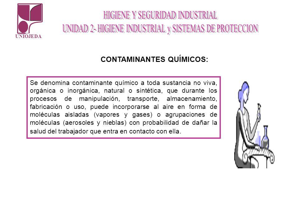 UNIOJEDA Se denomina contaminante químico a toda sustancia no viva, orgánica o inorgánica, natural o sintética, que durante los procesos de manipulaci