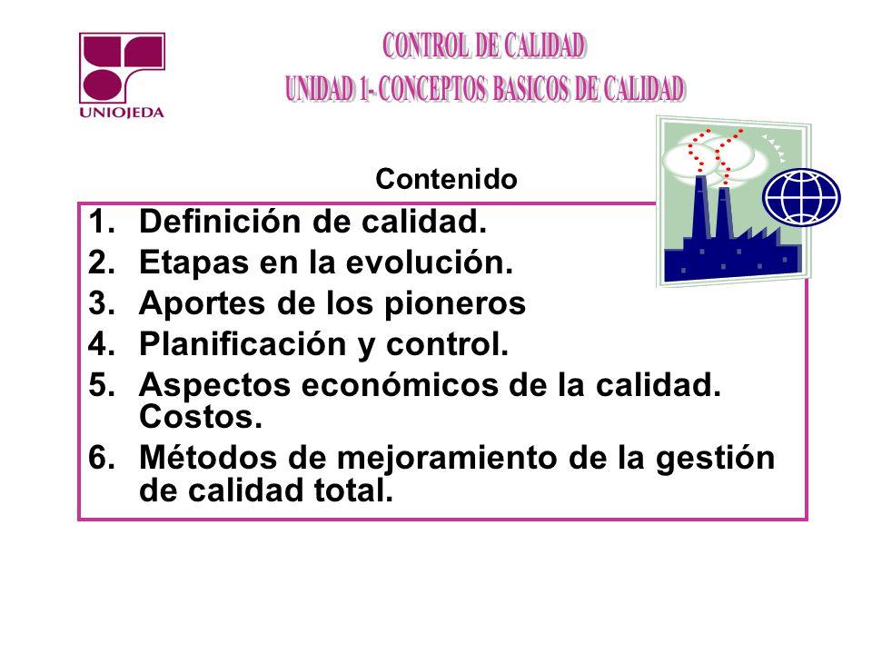 1.Definición de calidad. 2.Etapas en la evolución. 3.Aportes de los pioneros 4.Planificación y control. 5.Aspectos económicos de la calidad. Costos. 6