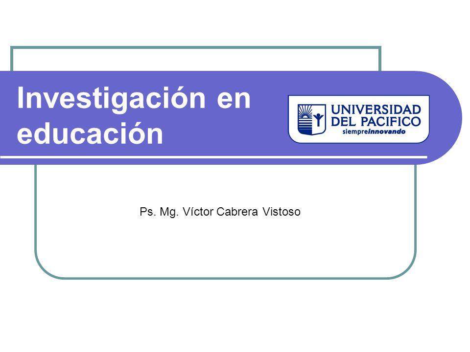 Investigación en educación Ps. Mg. Víctor Cabrera Vistoso