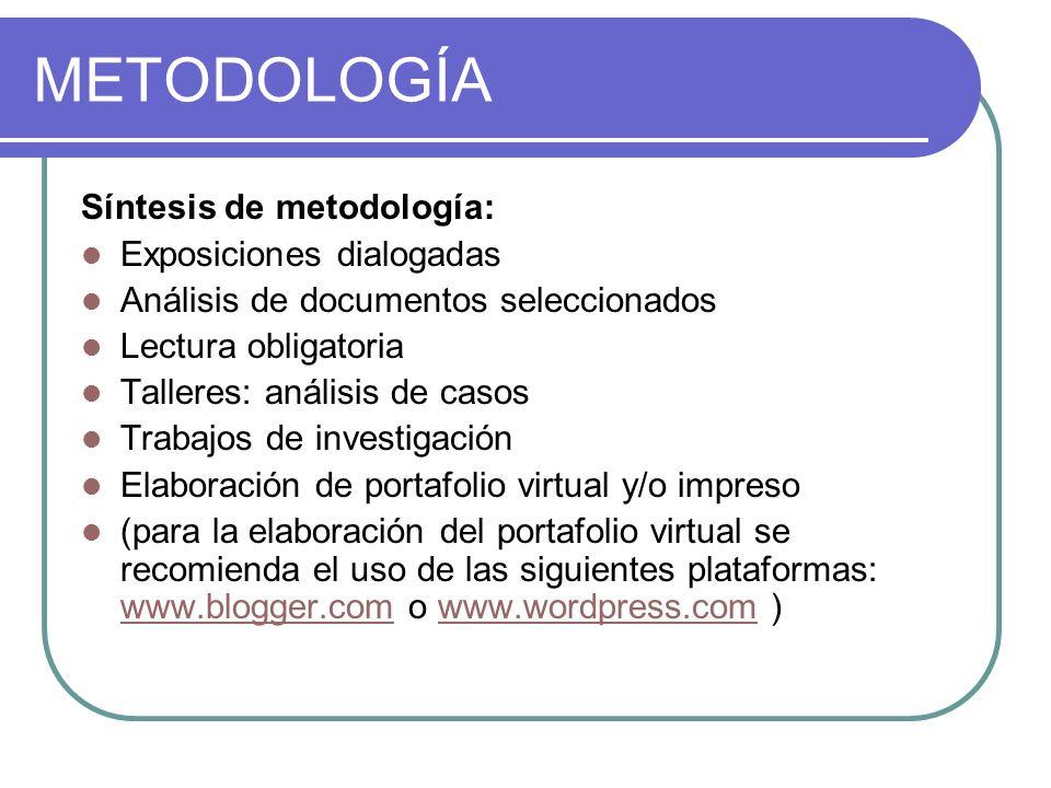 METODOLOGÍA Síntesis de metodología: Exposiciones dialogadas Análisis de documentos seleccionados Lectura obligatoria Talleres: análisis de casos Trab