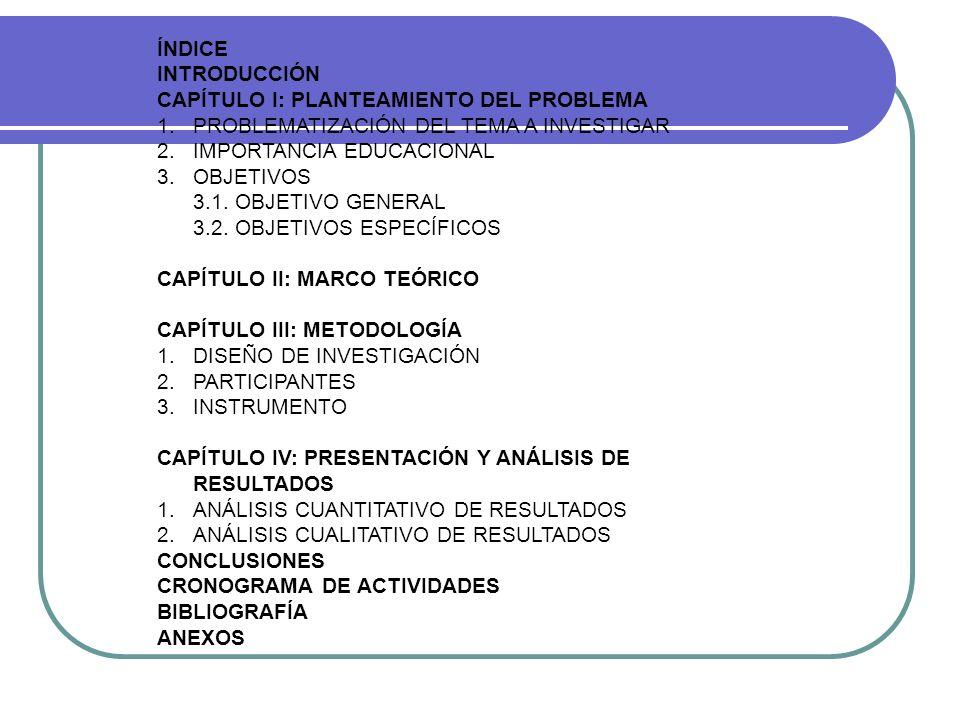 ÍNDICE INTRODUCCIÓN CAPÍTULO I: PLANTEAMIENTO DEL PROBLEMA 1.PROBLEMATIZACIÓN DEL TEMA A INVESTIGAR 2.IMPORTANCIA EDUCACIONAL 3.OBJETIVOS 3.1. OBJETIV