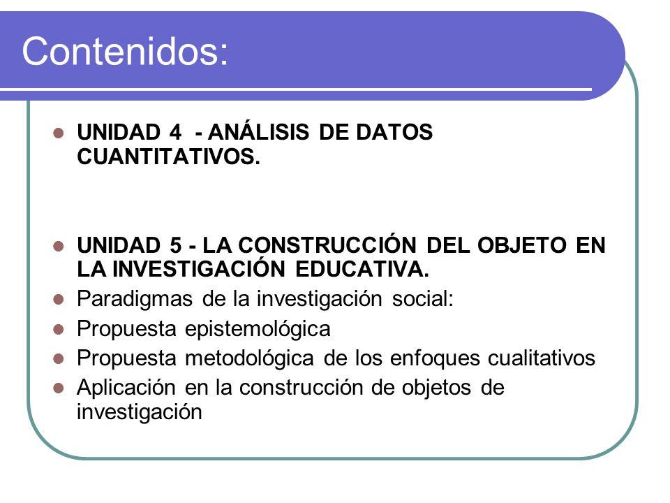 Contenidos: UNIDAD 4 - ANÁLISIS DE DATOS CUANTITATIVOS. UNIDAD 5 - LA CONSTRUCCIÓN DEL OBJETO EN LA INVESTIGACIÓN EDUCATIVA. Paradigmas de la investig