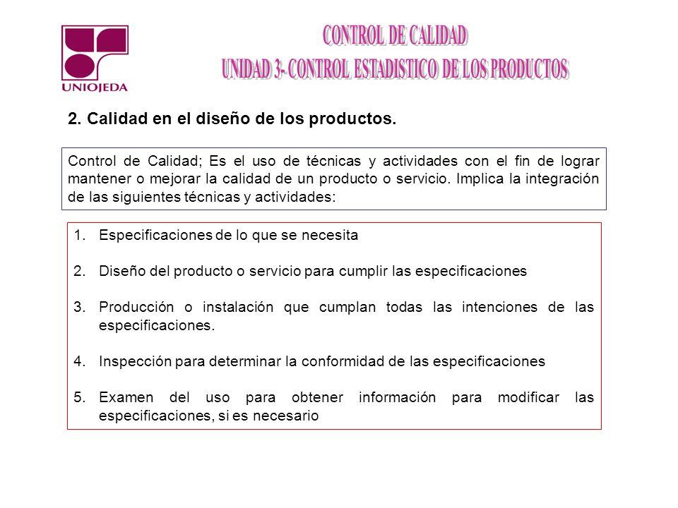 2. Calidad en el diseño de los productos. Control de Calidad; Es el uso de técnicas y actividades con el fin de lograr mantener o mejorar la calidad d