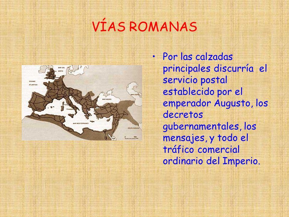 VÍAS ROMANAS Por las calzadas principales discurría el servicio postal establecido por el emperador Augusto, los decretos gubernamentales, los mensaje