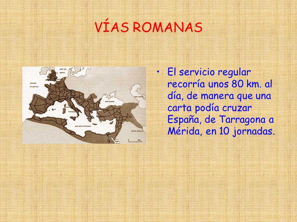 VÍAS ROMANAS El servicio regular recorría unos 80 km. al día, de manera que una carta podía cruzar España, de Tarragona a Mérida, en 10 jornadas.