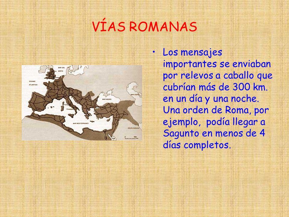 VÍAS ROMANAS Los mensajes importantes se enviaban por relevos a caballo que cubrían más de 300 km. en un día y una noche. Una orden de Roma, por ejemp