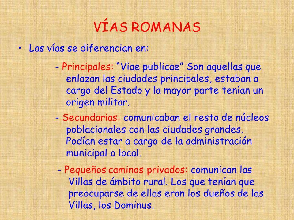 VÍAS ROMANAS Las vías se diferencian en: - Principales: Viae publicae Son aquellas que enlazan las ciudades principales, estaban a cargo del Estado y