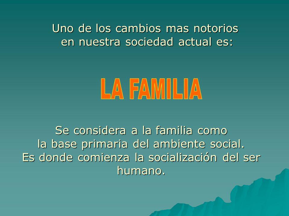 Uno de los cambios mas notorios en nuestra sociedad actual es: Se considera a la familia como la base primaria del ambiente social. Es donde comienza