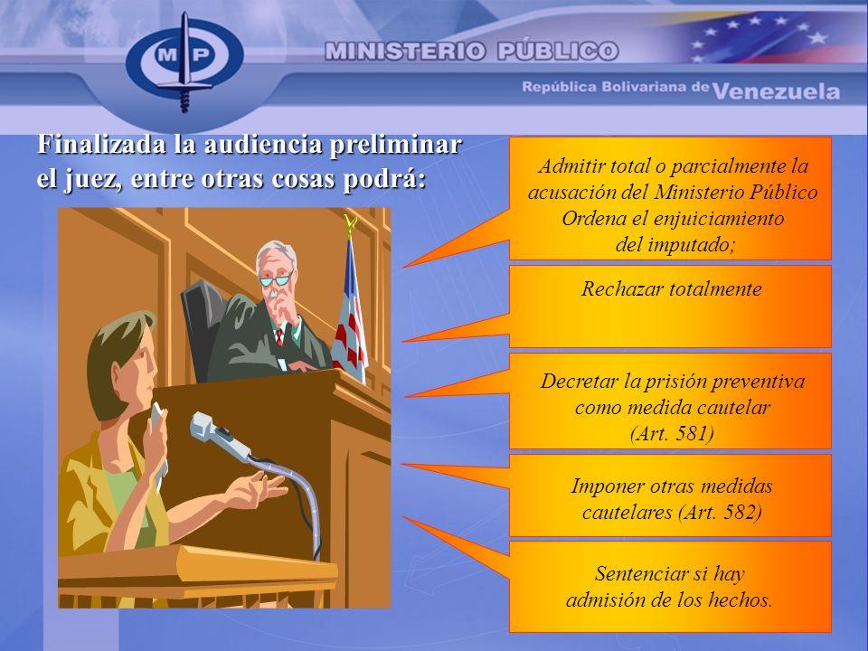 Finalizada la audiencia preliminar el juez, entre otras cosas podrá: Admitir total o parcialmente la acusación del Ministerio Público Ordena el enjuic