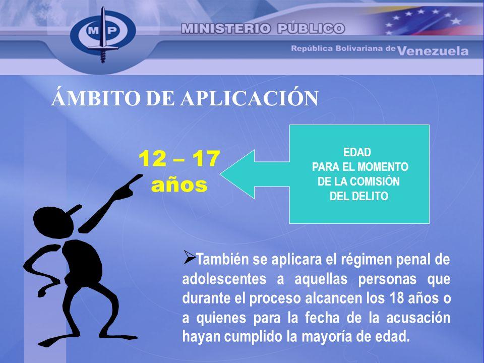 ÁMBITO DE APLICACIÓN 12 – 17 años También se aplicara el régimen penal de adolescentes a aquellas personas que durante el proceso alcancen los 18 años