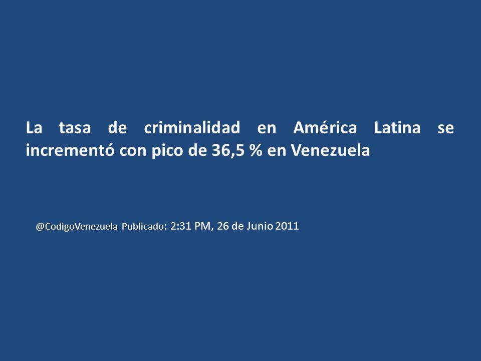 La tasa de criminalidad en América Latina se incrementó con pico de 36,5 % en Venezuela @CodigoVenezuela Publicado @CodigoVenezuela Publicado : 2:31 PM, 26 de Junio 2011