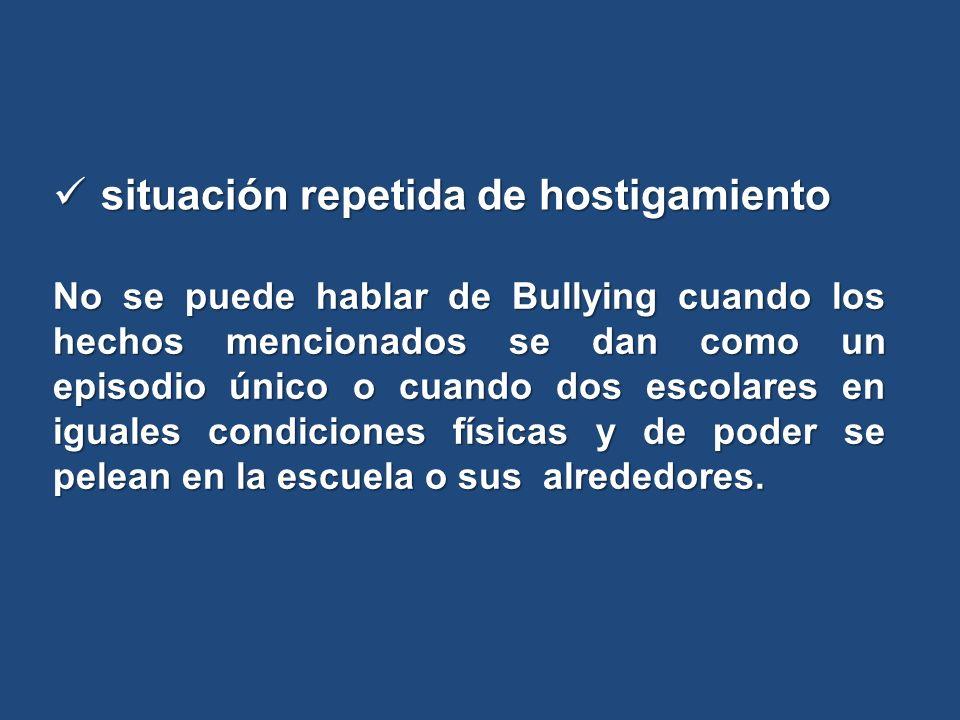 situación repetida de hostigamiento situación repetida de hostigamiento No se puede hablar de Bullying cuando los hechos mencionados se dan como un ep