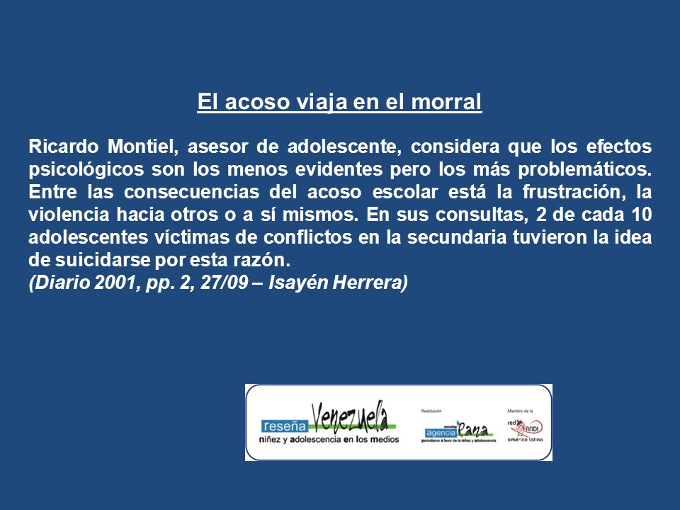El acoso viaja en el morral Ricardo Montiel, asesor de adolescente, considera que los efectos psicológicos son los menos evidentes pero los más problemáticos.