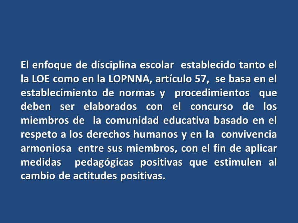 El enfoque de disciplina escolar establecido tanto el la LOE como en la LOPNNA, artículo 57, se basa en el establecimiento de normas y procedimientos