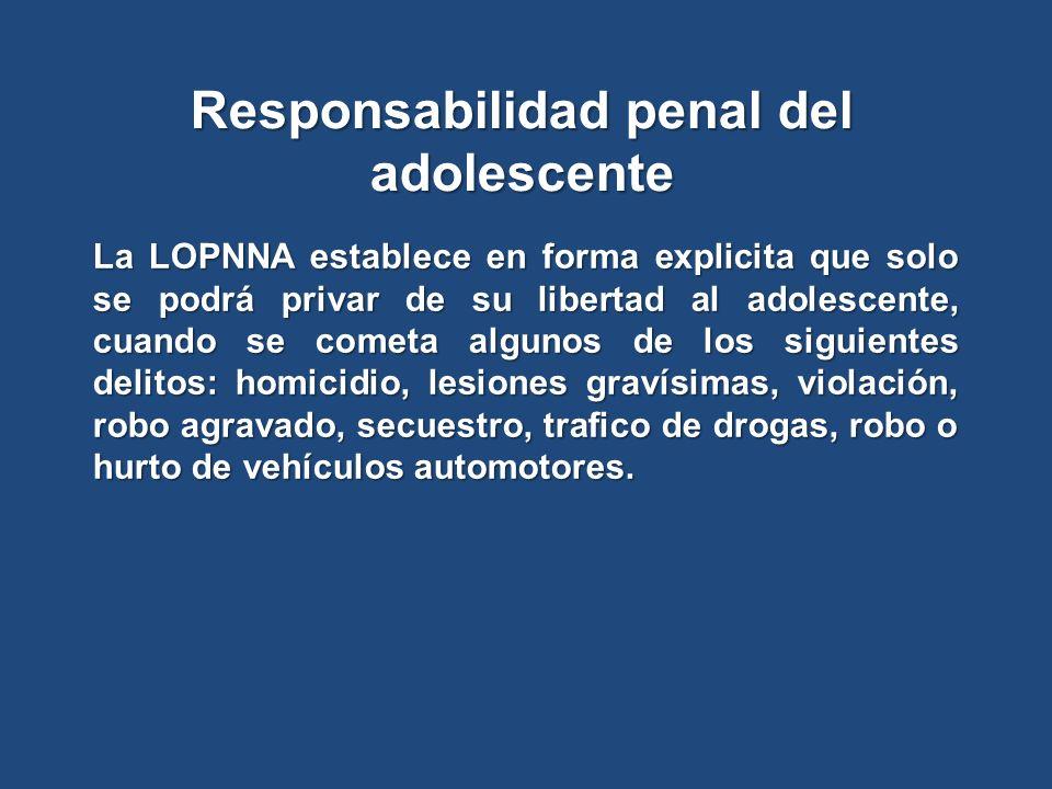 Responsabilidad penal del adolescente La LOPNNA establece en forma explicita que solo se podrá privar de su libertad al adolescente, cuando se cometa algunos de los siguientes delitos: homicidio, lesiones gravísimas, violación, robo agravado, secuestro, trafico de drogas, robo o hurto de vehículos automotores.