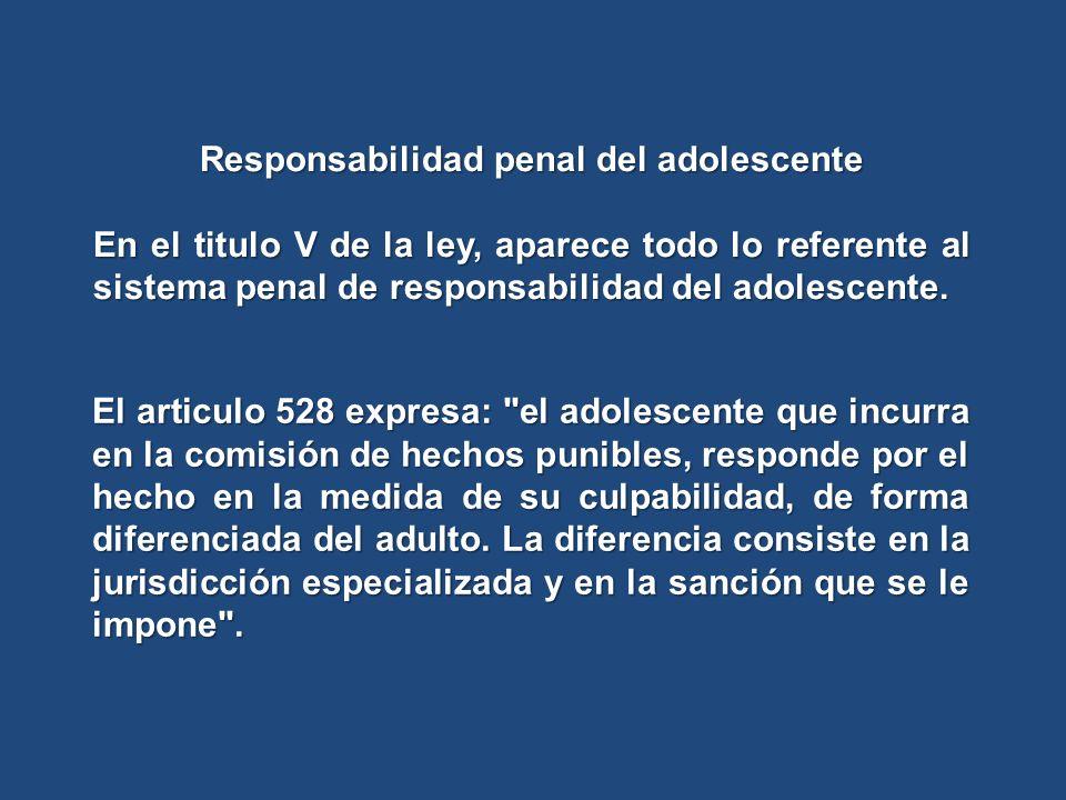 Responsabilidad penal del adolescente En el titulo V de la ley, aparece todo lo referente al sistema penal de responsabilidad del adolescente. El arti