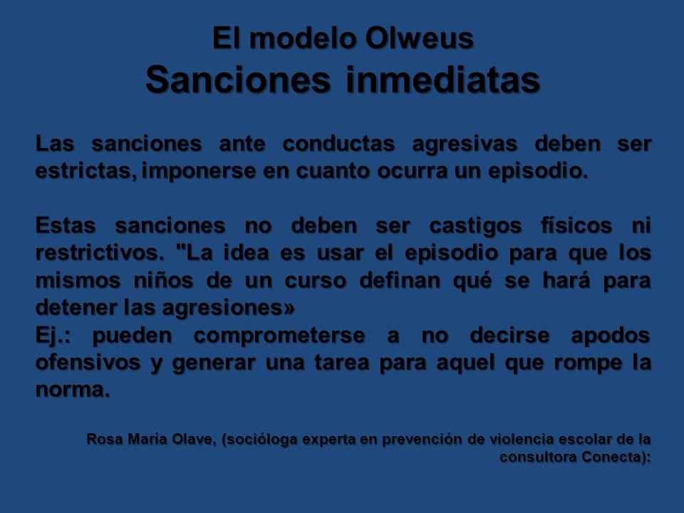 El modelo Olweus Sanciones inmediatas Las sanciones ante conductas agresivas deben ser estrictas, imponerse en cuanto ocurra un episodio.