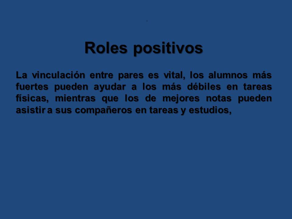 . Roles positivos La vinculación entre pares es vital, los alumnos más fuertes pueden ayudar a los más débiles en tareas físicas, mientras que los de