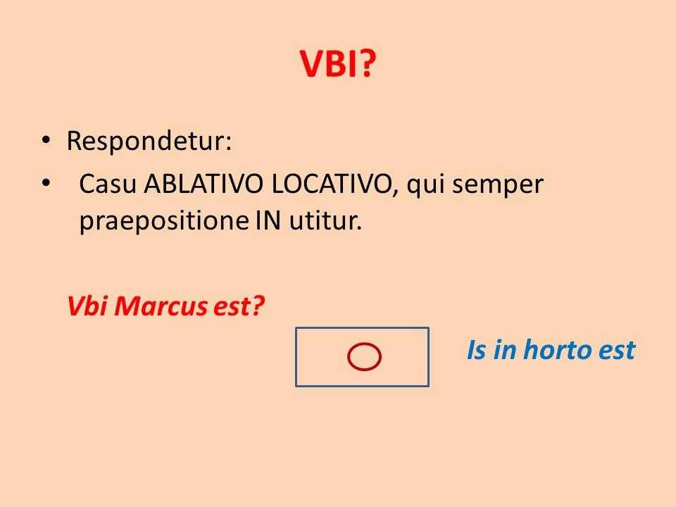 VBI? Respondetur: Casu ABLATIVO LOCATIVO, qui semper praepositione IN utitur. Vbi Marcus est? Is in horto est