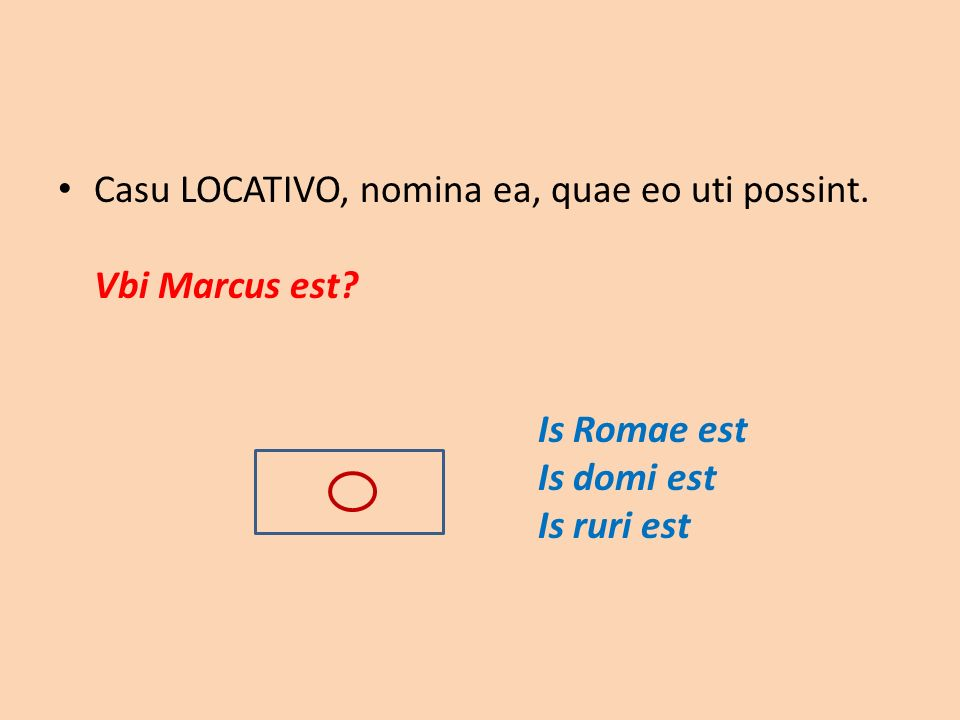 Casu LOCATIVO, nomina ea, quae eo uti possint. Vbi Marcus est? Is Romae est Is domi est Is ruri est