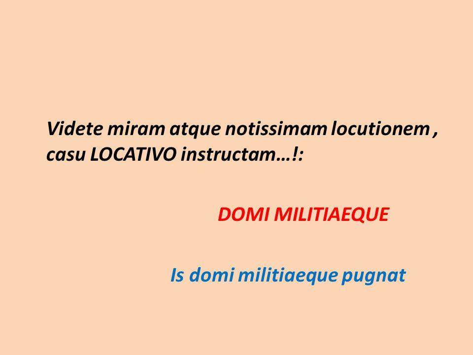 Videte miram atque notissimam locutionem, casu LOCATIVO instructam…!: DOMI MILITIAEQUE Is domi militiaeque pugnat