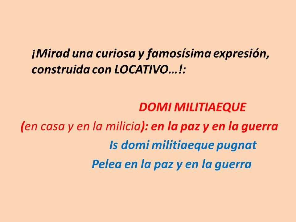 ¡Mirad una curiosa y famosísima expresión, construida con LOCATIVO…!: DOMI MILITIAEQUE (en casa y en la milicia): en la paz y en la guerra Is domi militiaeque pugnat Pelea en la paz y en la guerra