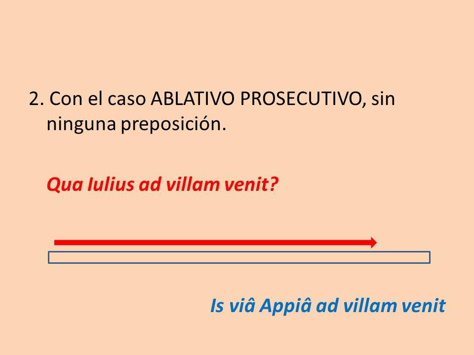 2. Con el caso ABLATIVO PROSECUTIVO, sin ninguna preposición. Qua Iulius ad villam venit? Is viâ Appiâ ad villam venit