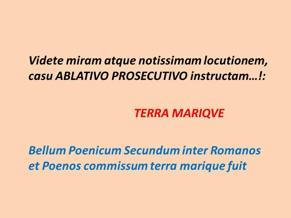 Videte miram atque notissimam locutionem, casu ABLATIVO PROSECUTIVO instructam…!: TERRA MARIQVE Bellum Poenicum Secundum inter Romanos et Poenos commi