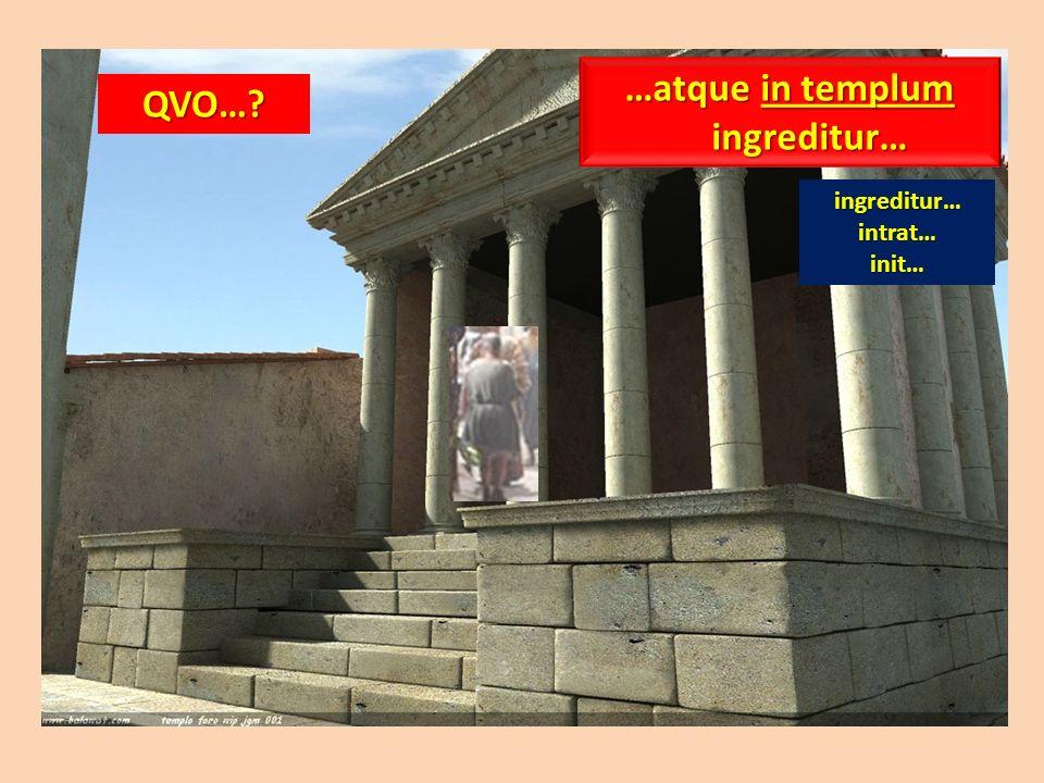 QVO…? …atque in templum ingreditur… ingreditur…intrat…init…