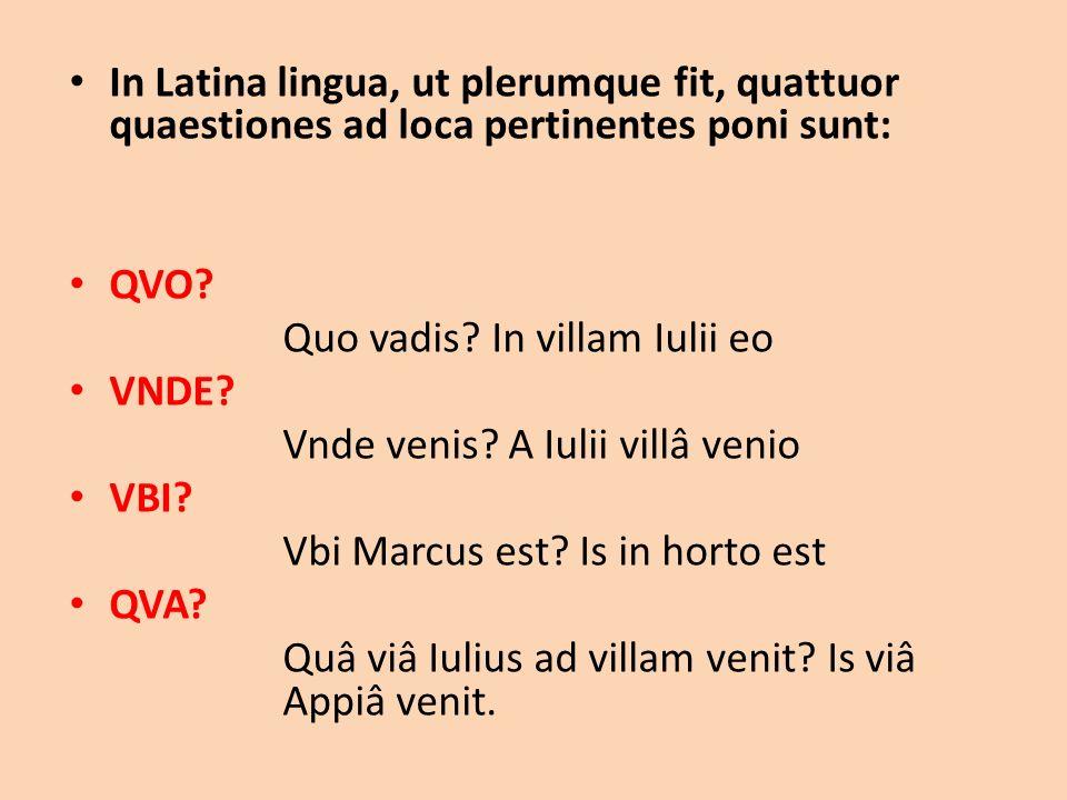 In Latina lingua, ut plerumque fit, quattuor quaestiones ad loca pertinentes poni sunt: QVO? Quo vadis? In villam Iulii eo VNDE? Vnde venis? A Iulii v