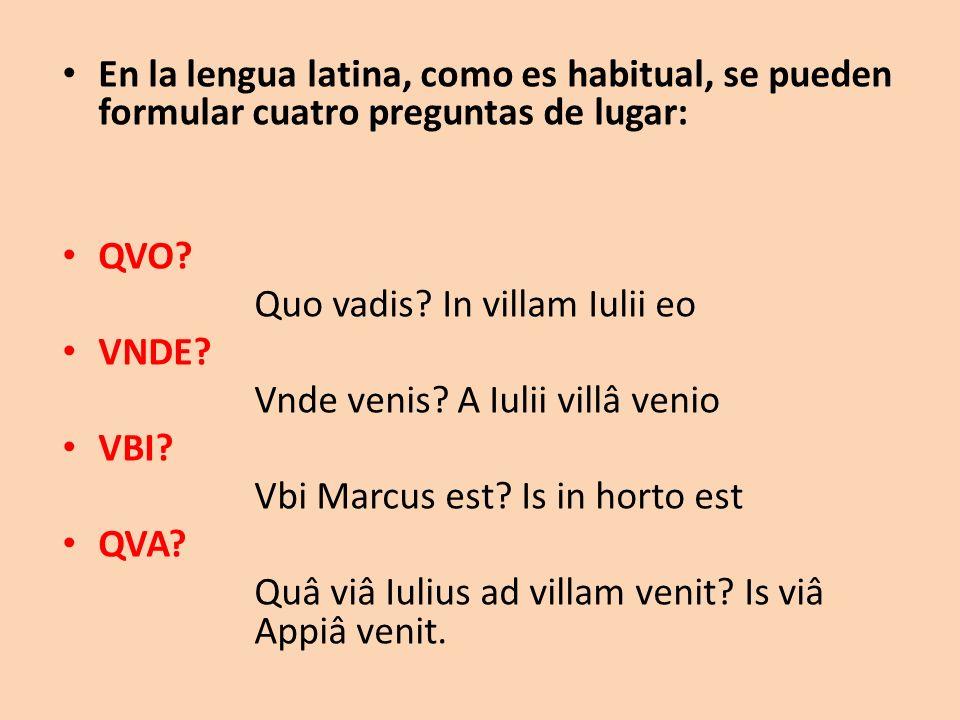 En la lengua latina, como es habitual, se pueden formular cuatro preguntas de lugar: QVO? Quo vadis? In villam Iulii eo VNDE? Vnde venis? A Iulii vill