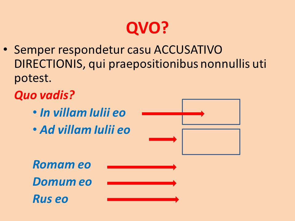QVO. Semper respondetur casu ACCUSATIVO DIRECTIONIS, qui praepositionibus nonnullis uti potest.
