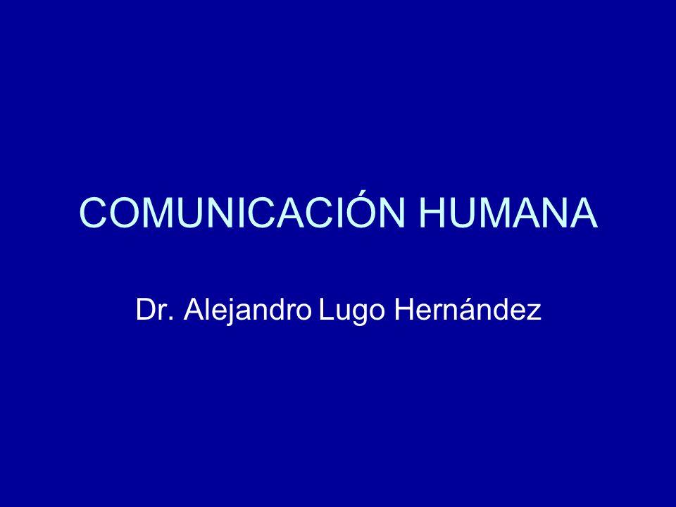 COMUNICACIÓN HUMANA Dr. Alejandro Lugo Hernández