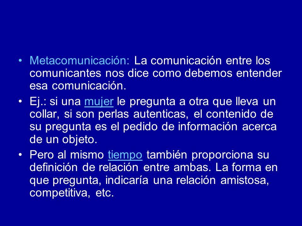 Metacomunicación: La comunicación entre los comunicantes nos dice como debemos entender esa comunicación. Ej.: si una mujer le pregunta a otra que lle