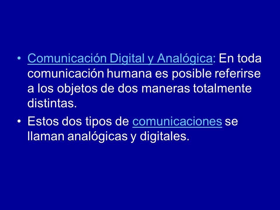Comunicación Digital y Analógica: En toda comunicación humana es posible referirse a los objetos de dos maneras totalmente distintas. Estos dos tipos