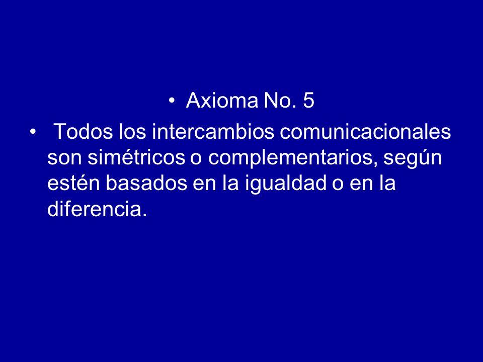 Axioma No. 5 Todos los intercambios comunicacionales son simétricos o complementarios, según estén basados en la igualdad o en la diferencia.