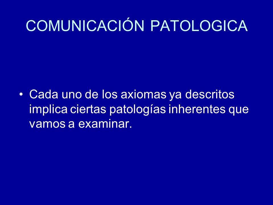 COMUNICACIÓN PATOLOGICA Cada uno de los axiomas ya descritos implica ciertas patologías inherentes que vamos a examinar.