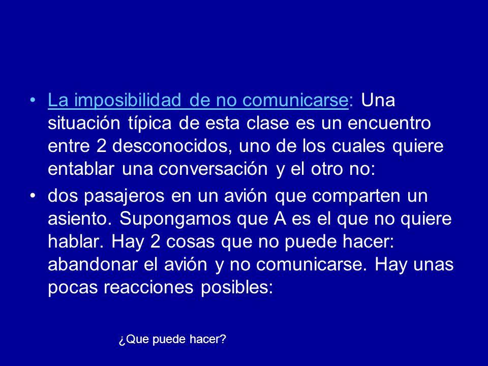 La imposibilidad de no comunicarse: Una situación típica de esta clase es un encuentro entre 2 desconocidos, uno de los cuales quiere entablar una con