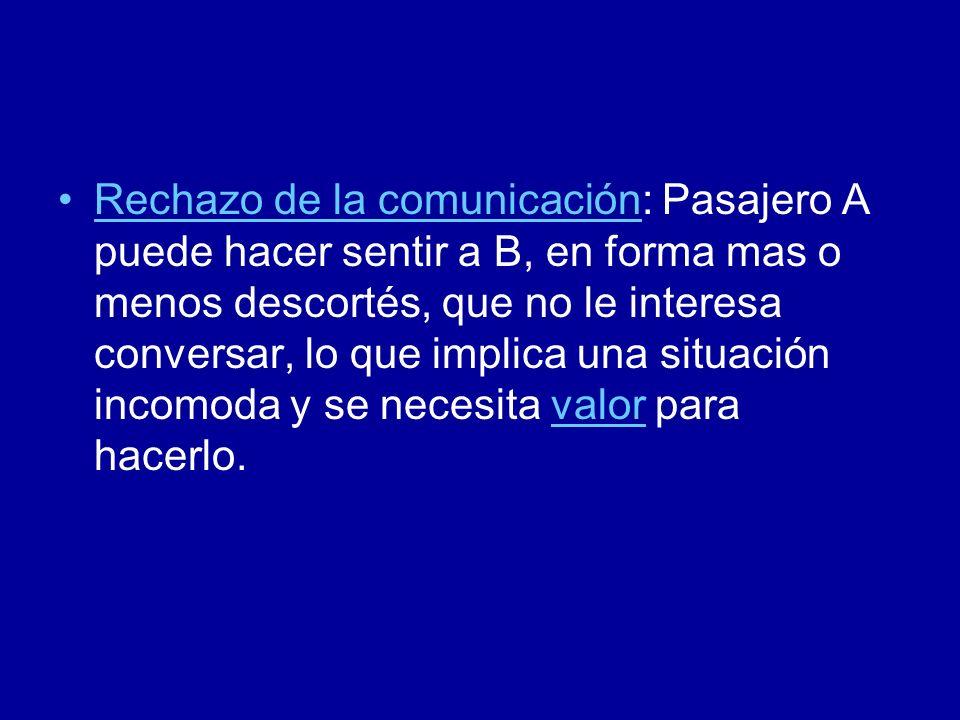 Rechazo de la comunicación: Pasajero A puede hacer sentir a B, en forma mas o menos descortés, que no le interesa conversar, lo que implica una situac