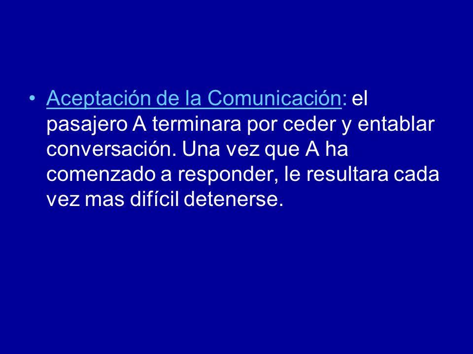 Aceptación de la Comunicación: el pasajero A terminara por ceder y entablar conversación. Una vez que A ha comenzado a responder, le resultara cada ve