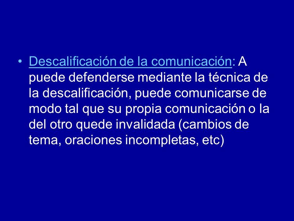 Descalificación de la comunicación: A puede defenderse mediante la técnica de la descalificación, puede comunicarse de modo tal que su propia comunica