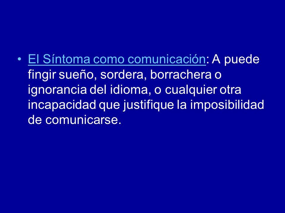El Síntoma como comunicación: A puede fingir sueño, sordera, borrachera o ignorancia del idioma, o cualquier otra incapacidad que justifique la imposi