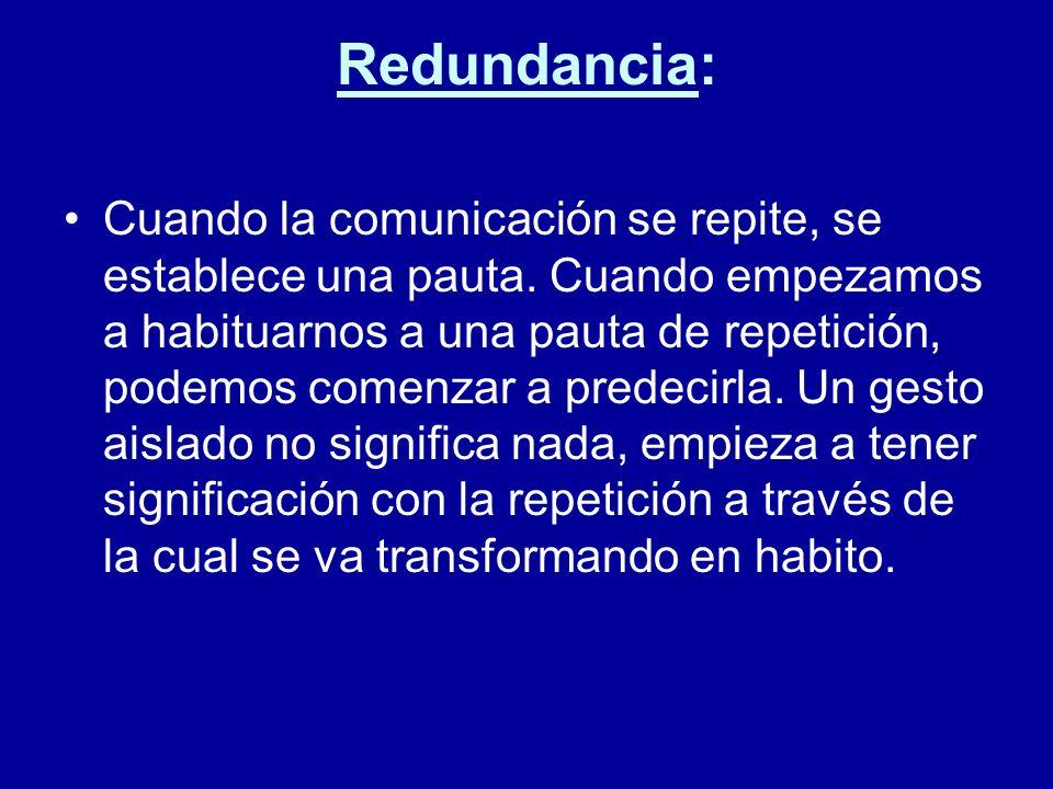 Redundancia: Cuando la comunicación se repite, se establece una pauta. Cuando empezamos a habituarnos a una pauta de repetición, podemos comenzar a pr