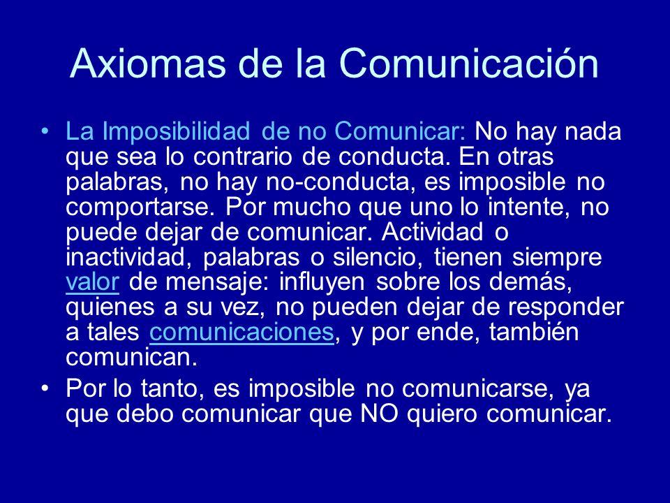 Axiomas de la Comunicación La Imposibilidad de no Comunicar: No hay nada que sea lo contrario de conducta. En otras palabras, no hay no-conducta, es i