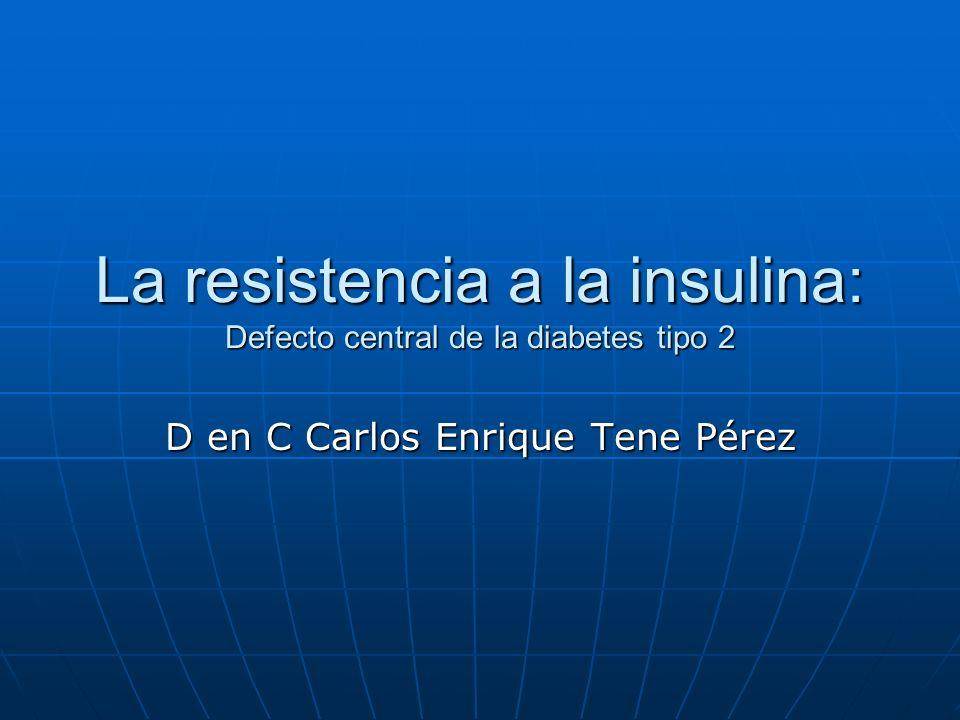 La resistencia a la insulina: Defecto central de la diabetes tipo 2 D en C Carlos Enrique Tene Pérez