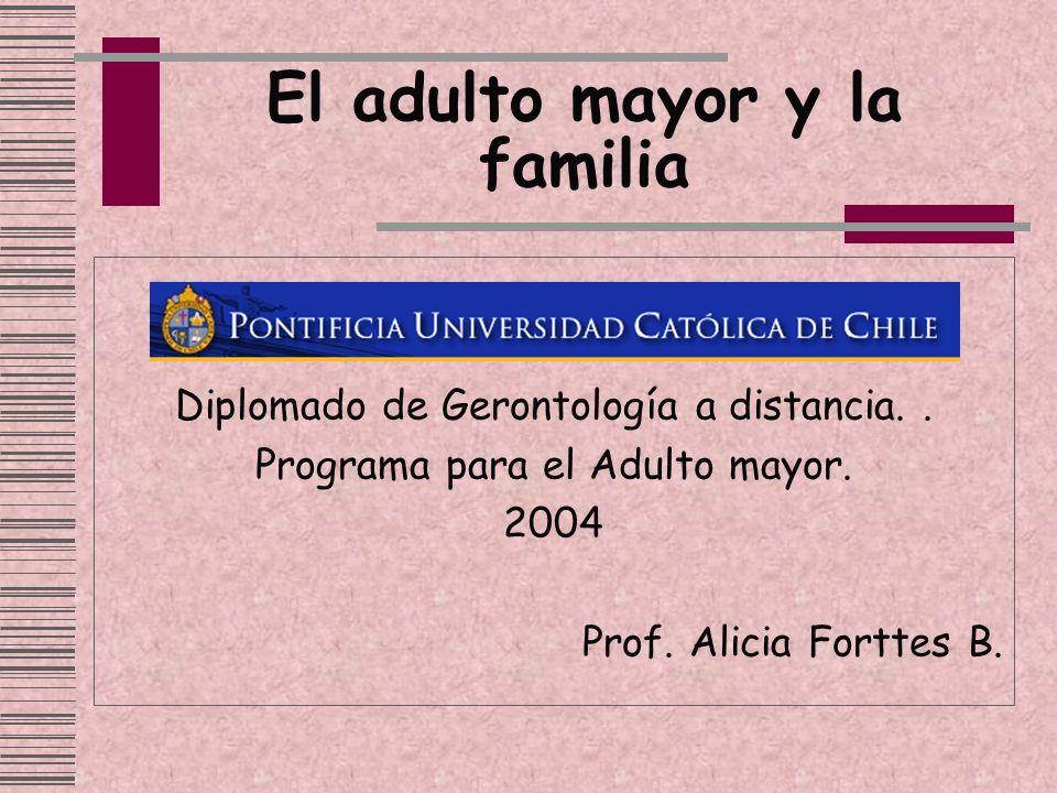 El adulto mayor y la familia Diplomado de Gerontología a distancia.. Programa para el Adulto mayor. 2004 Prof. Alicia Forttes B.
