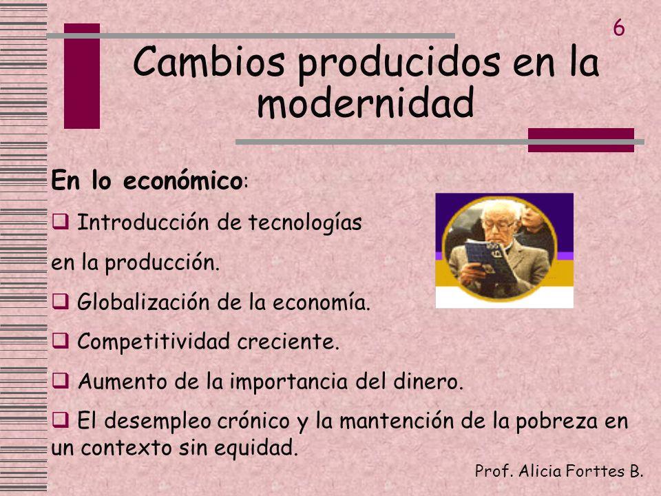 Cambios producidos en la modernidad Prof. Alicia Forttes B. 6 En lo económico : Introducción de tecnologías en la producción. Globalización de la econ