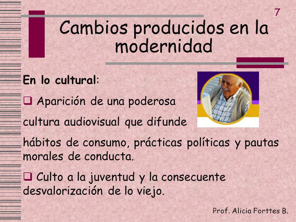Cambios producidos en la modernidad Prof. Alicia Forttes B. 7 En lo cultural: Aparición de una poderosa cultura audiovisual que difunde hábitos de con